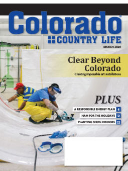 Colorado Country Life March 2020. Clear Beyond Colorado. Creating impossible art installations. Plus: A responsible energy plan (page 4), ham for the holidays (page 12), and planting seeds indoors (page 22)